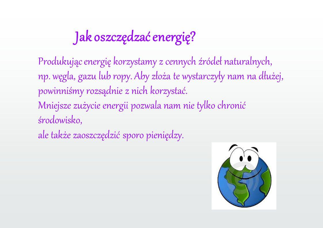 Jak oszczędzać energię.Produkując energię korzystamy z cennych źródeł naturalnych, np.