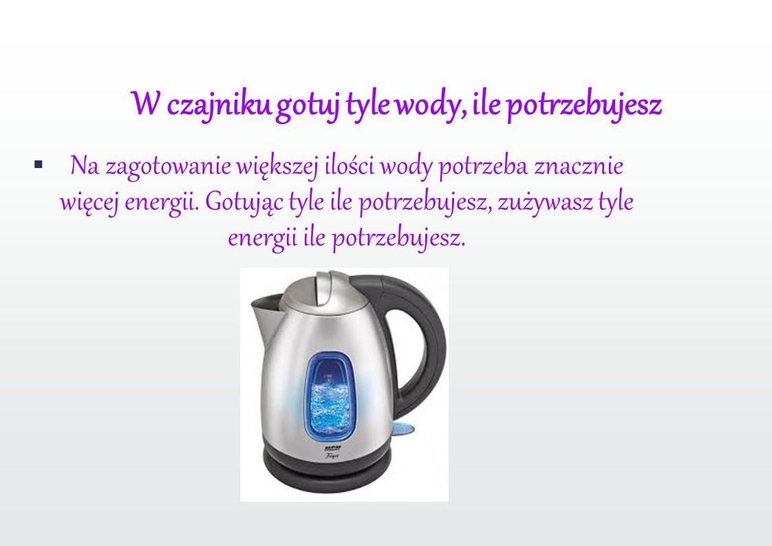 W czajniku gotuj tyle wody, ile potrzebujesz Na zagotowanie większej ilości wody potrzeba znacznie więcej energii.