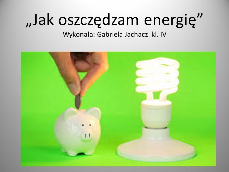 Jak oszczędzam energię Wykonała: Gabriela Jachacz kl. IV