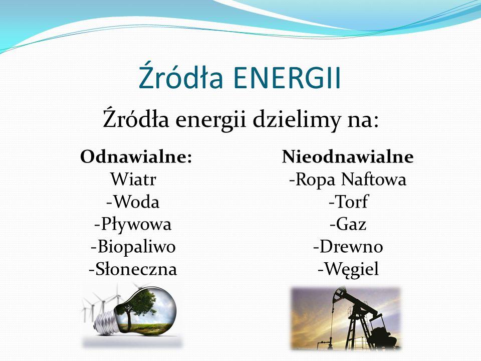 Źródła ENERGII Źródła energii dzielimy na: Odnawialne: Wiatr -Woda -Pływowa -Biopaliwo -Słoneczna Nieodnawialne -Ropa Naftowa -Torf -Gaz -Drewno -Węgi