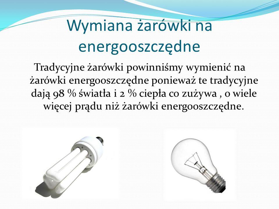 Wymiana żarówki na energooszczędne Tradycyjne żarówki powinniśmy wymienić na żarówki energooszczędne ponieważ te tradycyjne dają 98 % światła i 2 % ci