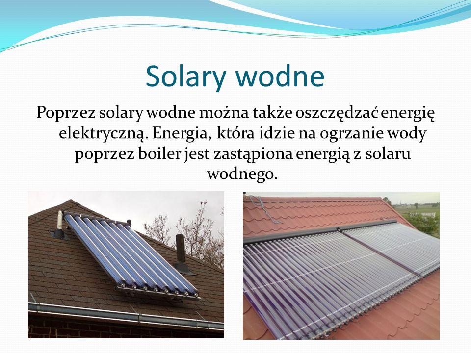 Solary wodne Poprzez solary wodne można także oszczędzać energię elektryczną. Energia, która idzie na ogrzanie wody poprzez boiler jest zastąpiona ene