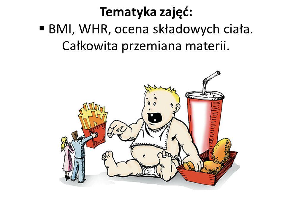 Tematyka zajęć: BMI, WHR, ocena składowych ciała. Całkowita przemiana materii.