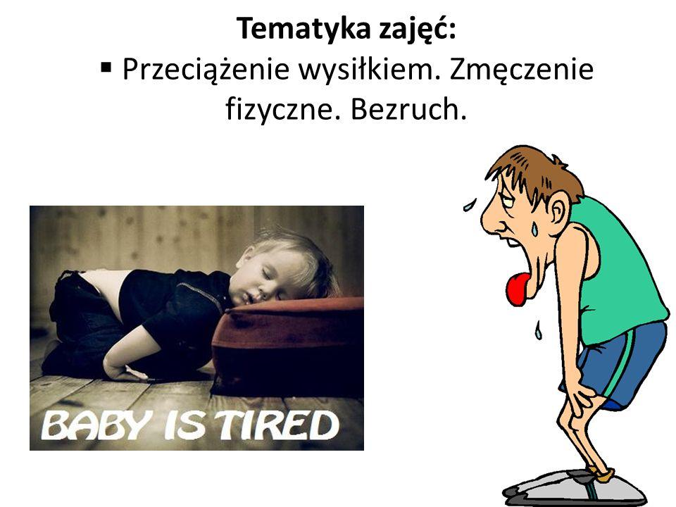 Tematyka zajęć: Przeciążenie wysiłkiem. Zmęczenie fizyczne. Bezruch.
