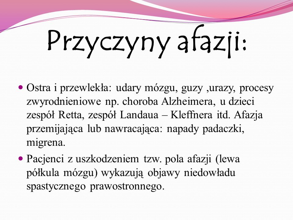 Przyczyny afazji: Ostra i przewlekła: udary mózgu, guzy,urazy, procesy zwyrodnieniowe np. choroba Alzheimera, u dzieci zespół Retta, zespół Landaua –