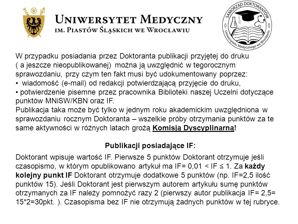 W przypadku posiadania przez Doktoranta publikacji przyjętej do druku ( a jeszcze nieopublikowanej) można ją uwzględnić w tegorocznym sprawozdaniu, przy czym ten fakt musi być udokumentowany poprzez: wiadomość (e-mail) od redakcji potwierdzającą przyjęcie do druku, potwierdzenie pisemne przez pracownika Biblioteki naszej Uczelni dotyczące punktów MNiSW/KBN oraz IF.