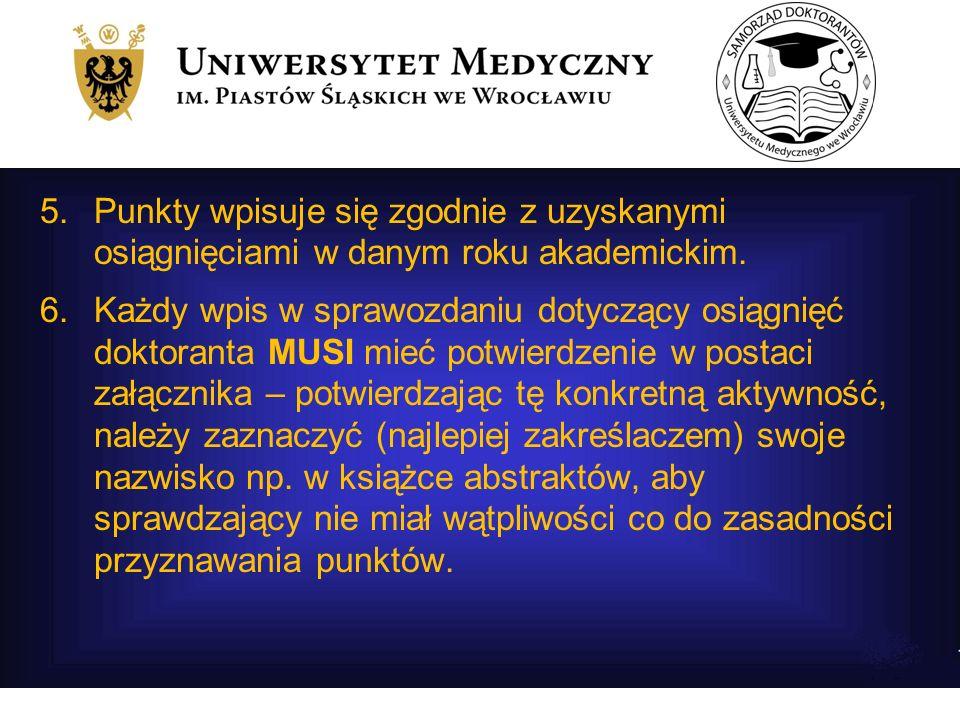 5.Punkty wpisuje się zgodnie z uzyskanymi osiągnięciami w danym roku akademickim. 6.Każdy wpis w sprawozdaniu dotyczący osiągnięć doktoranta MUSI mieć
