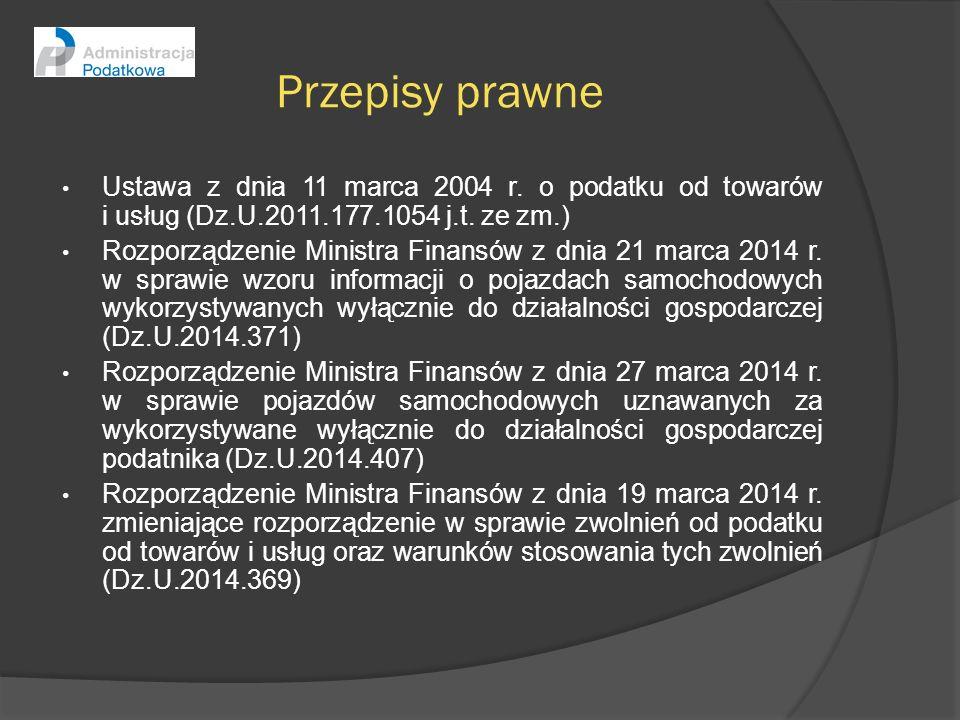Przepisy prawne Ustawa z dnia 11 marca 2004 r. o podatku od towarów i usług (Dz.U.2011.177.1054 j.t. ze zm.) Rozporządzenie Ministra Finansów z dnia 2