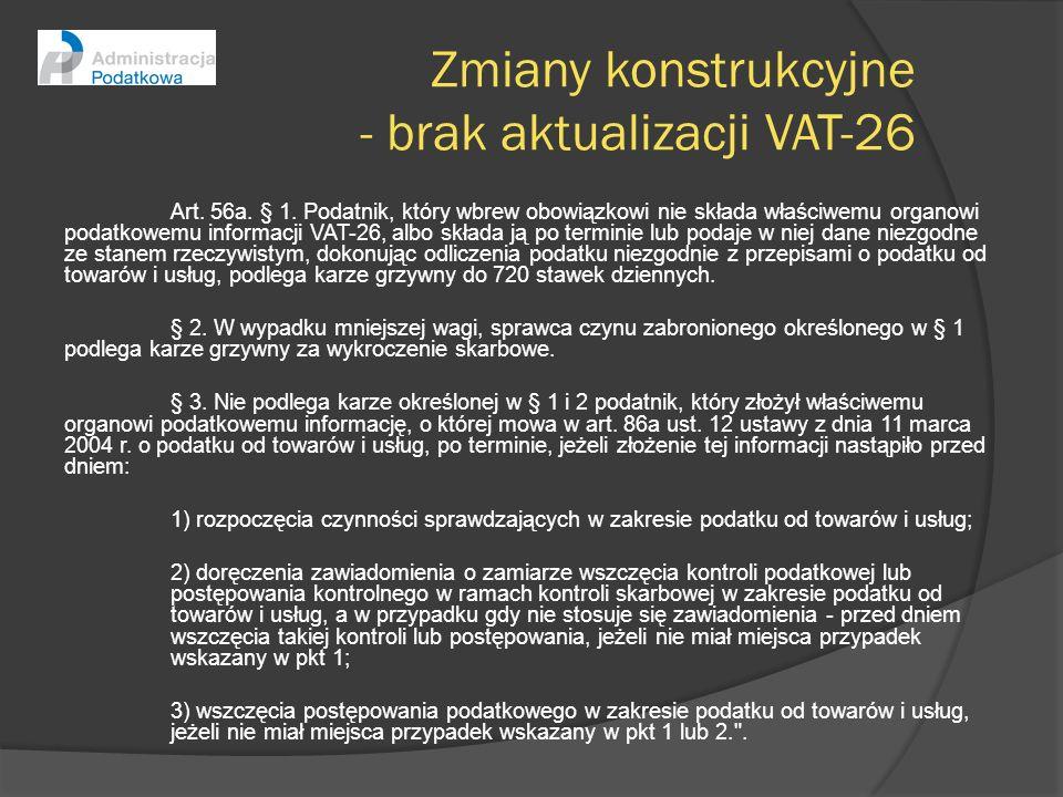 Zmiany konstrukcyjne - brak aktualizacji VAT-26 Art. 56a. § 1. Podatnik, który wbrew obowiązkowi nie składa właściwemu organowi podatkowemu informacji