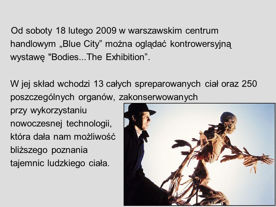 Od soboty 18 lutego 2009 w warszawskim centrum handlowym Blue City można oglądać kontrowersyjną wystawę Bodies...The Exhibition.