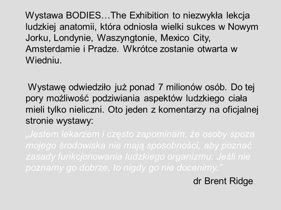 Wystawa BODIES…The Exhibition to niezwykła lekcja ludzkiej anatomii, która odniosła wielki sukces w Nowym Jorku, Londynie, Waszyngtonie, Mexico City, Amsterdamie i Pradze.