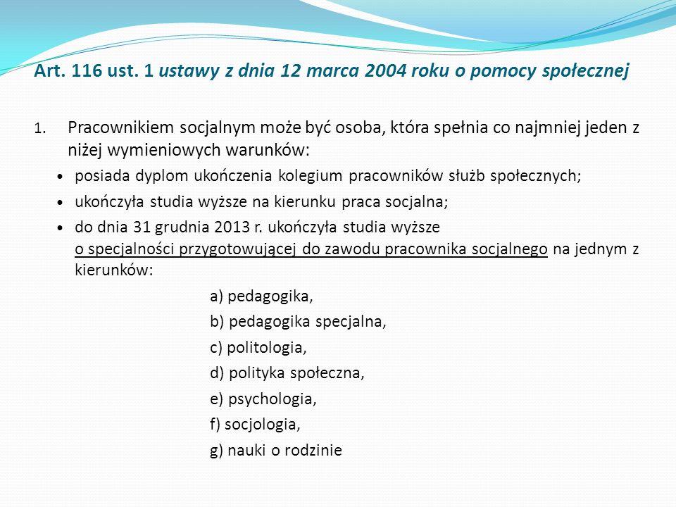 Art. 116 ust. 1 ustawy z dnia 12 marca 2004 roku o pomocy społecznej 1. Pracownikiem socjalnym może być osoba, która spełnia co najmniej jeden z niżej