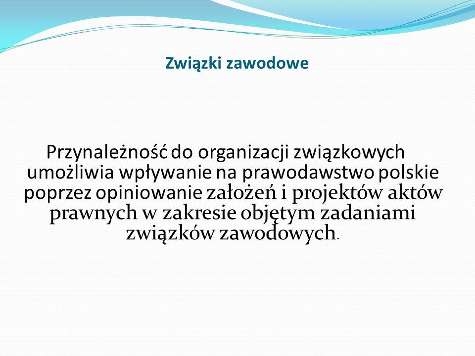 Związki zawodowe Przynależność do organizacji związkowych umożliwia wpływanie na prawodawstwo polskie poprzez opiniowanie założeń i projektów aktów pr