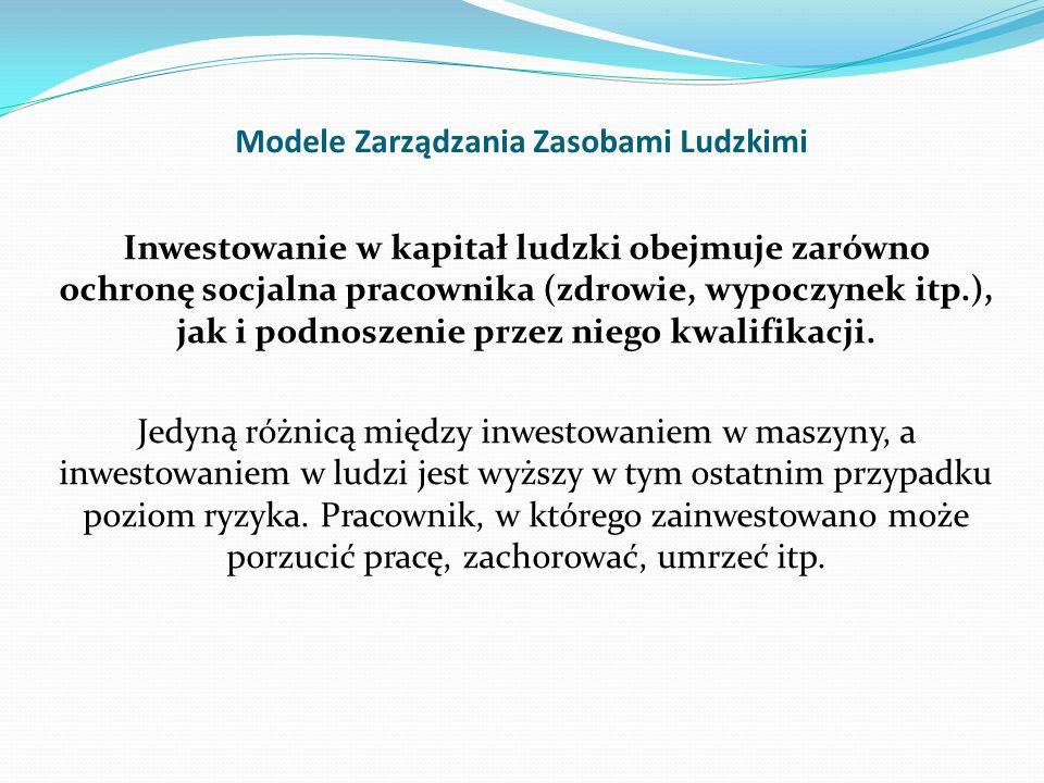 Modele Zarządzania Zasobami Ludzkimi Inwestowanie w kapitał ludzki obejmuje zarówno ochronę socjalna pracownika (zdrowie, wypoczynek itp.), jak i podn