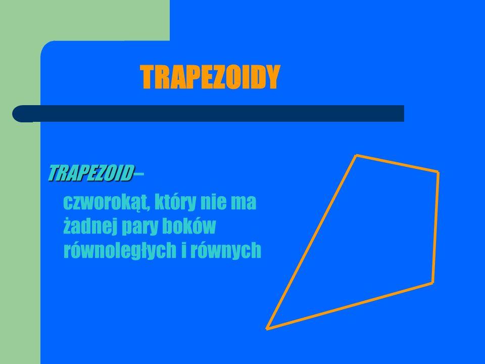 TRAPEZOIDY TRAPEZOID TRAPEZOID – czworokąt, który nie ma żadnej pary boków równoległych i równych