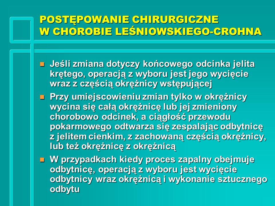POSTĘPOWANIE CHIRURGICZNE W CHOROBIE LEŚNIOWSKIEGO-CROHNA n Jeśli zmiana dotyczy końcowego odcinka jelita krętego, operacją z wyboru jest jego wycięci