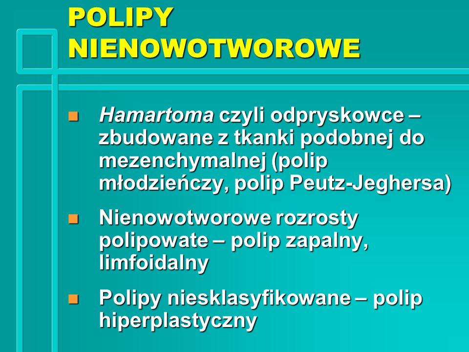 POLIPY NIENOWOTWOROWE n Hamartoma czyli odpryskowce – zbudowane z tkanki podobnej do mezenchymalnej (polip młodzieńczy, polip Peutz-Jeghersa) n Nienow