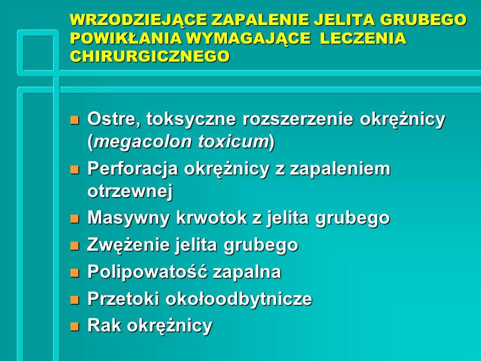 WRZODZIEJĄCE ZAPALENIE JELITA GRUBEGO POWIKŁANIA WYMAGAJĄCE LECZENIA CHIRURGICZNEGO n Ostre, toksyczne rozszerzenie okrężnicy (megacolon toxicum) n Pe