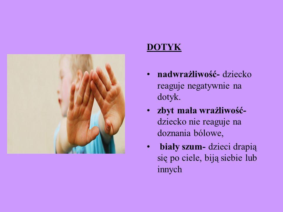 DOTYK nadwrażliwość- dziecko reaguje negatywnie na dotyk. zbyt mała wrażliwość- dziecko nie reaguje na doznania bólowe, biały szum- dzieci drapią się