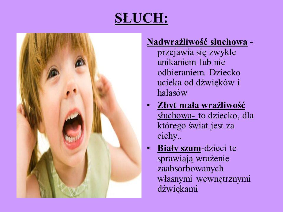 SŁUCH: Nadwrażliwość słuchowa - przejawia się zwykle unikaniem lub nie odbieraniem. Dziecko ucieka od dźwięków i hałasów Zbyt mała wrażliwość słuchowa