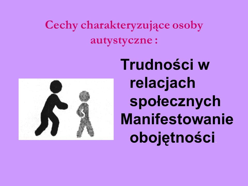 Cechy charakteryzujące osoby autystyczne : Trudności w relacjach społecznych Manifestowanie obojętności.