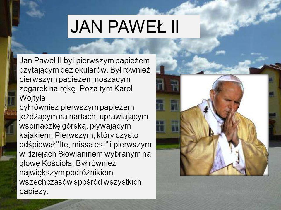 JAN PAWEŁ II Jan Paweł II był pierwszym papieżem czytającym bez okularów.