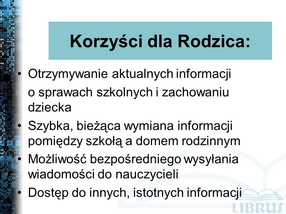 Otrzymywanie aktualnych informacji o sprawach szkolnych i zachowaniu dziecka Szybka, bieżąca wymiana informacji pomiędzy szkołą a domem rodzinnym Możliwość bezpośredniego wysyłania wiadomości do nauczycieli Dostęp do innych, istotnych informacji