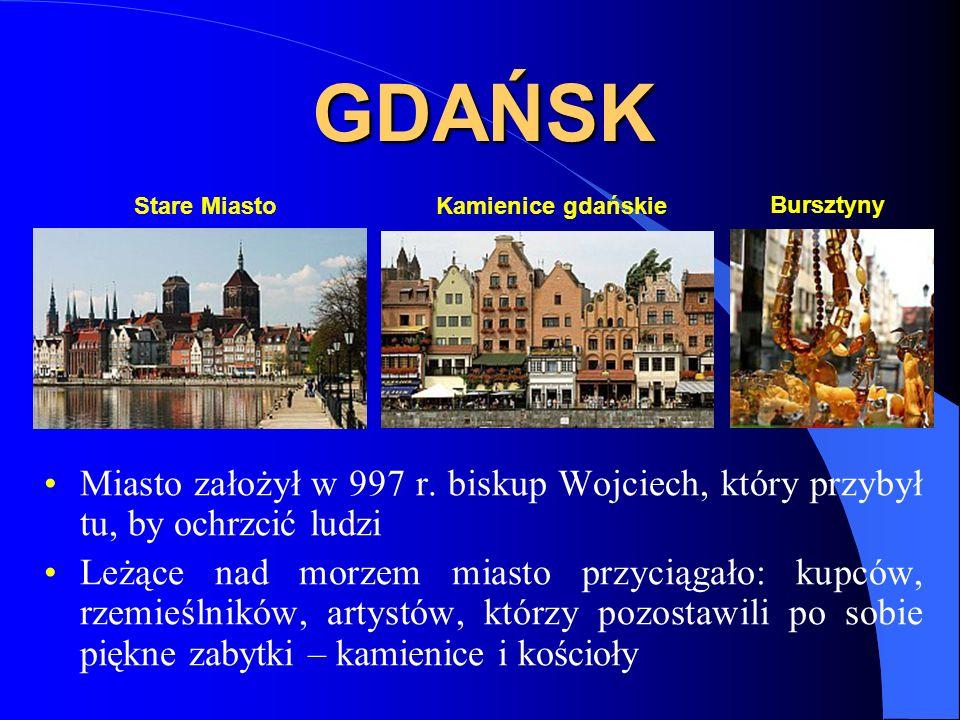 GDAŃSK Miasto założył w 997 r. biskup Wojciech, który przybył tu, by ochrzcić ludzi Leżące nad morzem miasto przyciągało: kupców, rzemieślników, artys