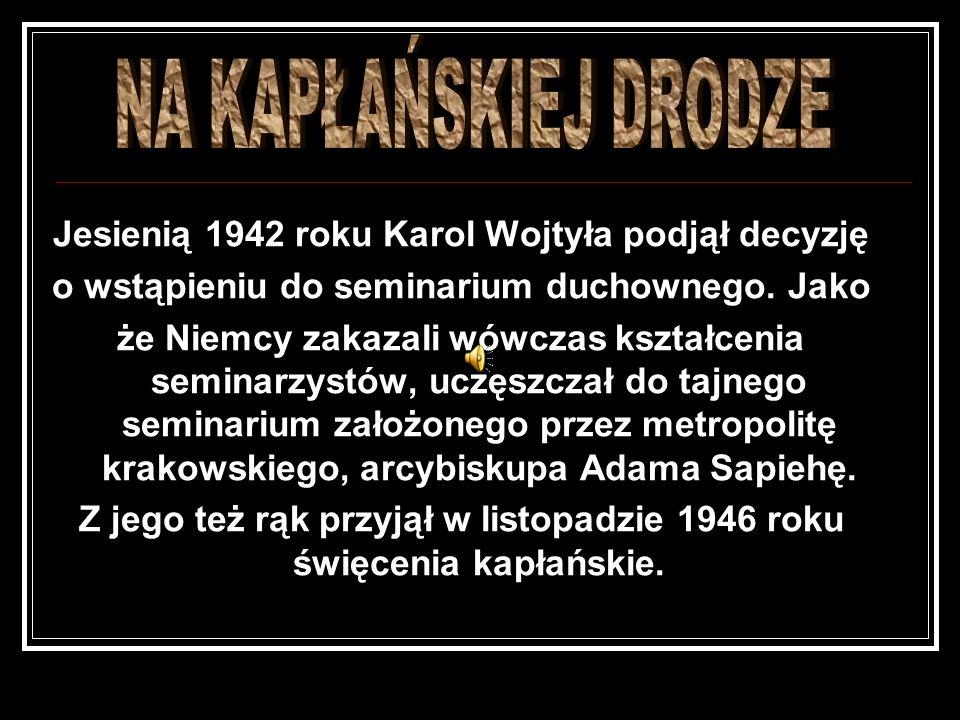 Jesienią 1942 roku Karol Wojtyła podjął decyzję o wstąpieniu do seminarium duchownego. Jako że Niemcy zakazali wówczas kształcenia seminarzystów, uczę