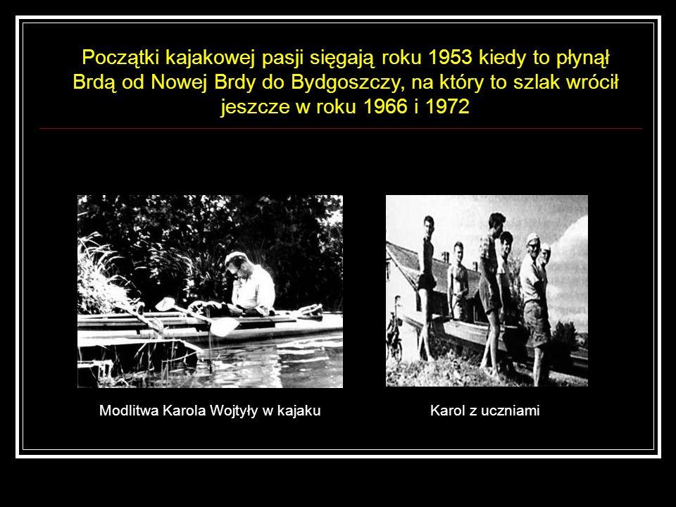 Modlitwa Karola Wojtyły w kajaku Początki kajakowej pasji sięgają roku 1953 kiedy to płynął Brdą od Nowej Brdy do Bydgoszczy, na który to szlak wrócił