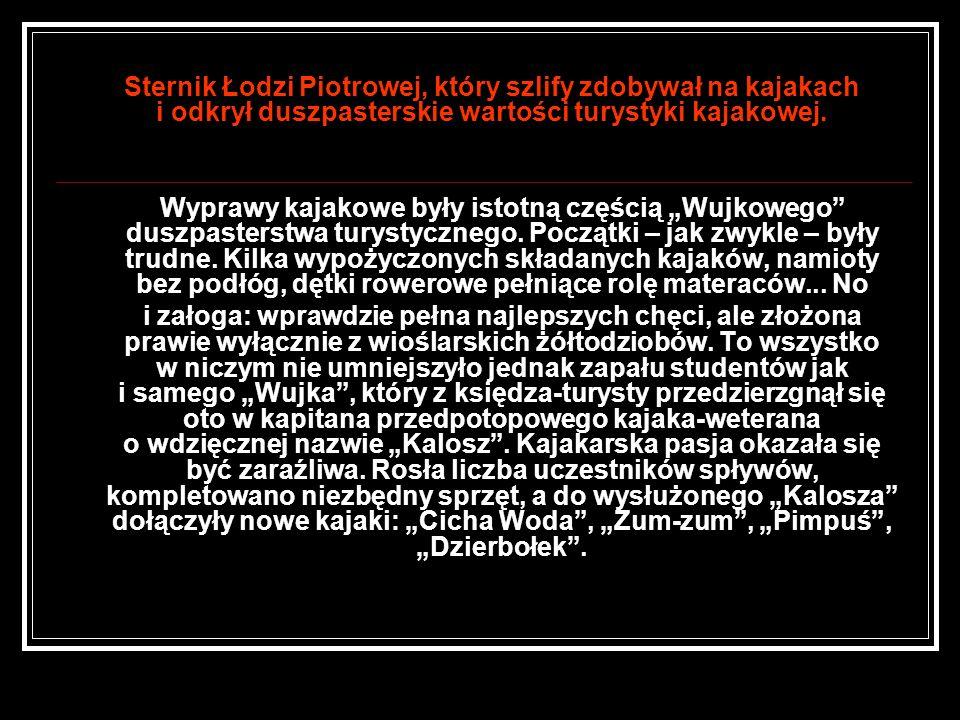 Sternik Łodzi Piotrowej, który szlify zdobywał na kajakach i odkrył duszpasterskie wartości turystyki kajakowej. Wyprawy kajakowe były istotną częścią