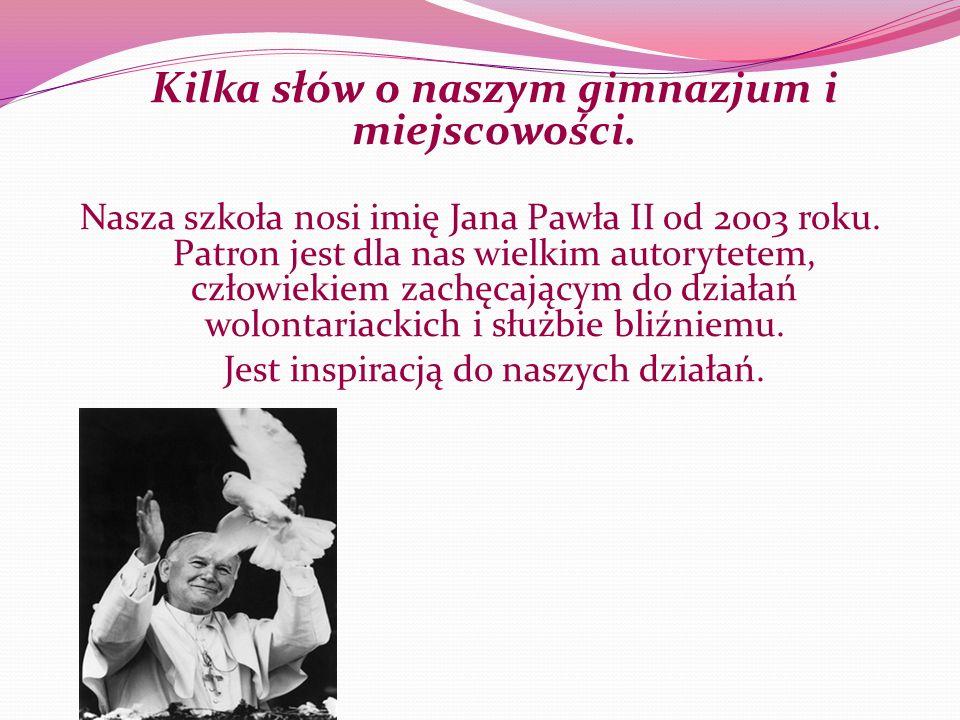 Kilka słów o naszym gimnazjum i miejscowości. Nasza szkoła nosi imię Jana Pawła II od 2003 roku. Patron jest dla nas wielkim autorytetem, człowiekiem