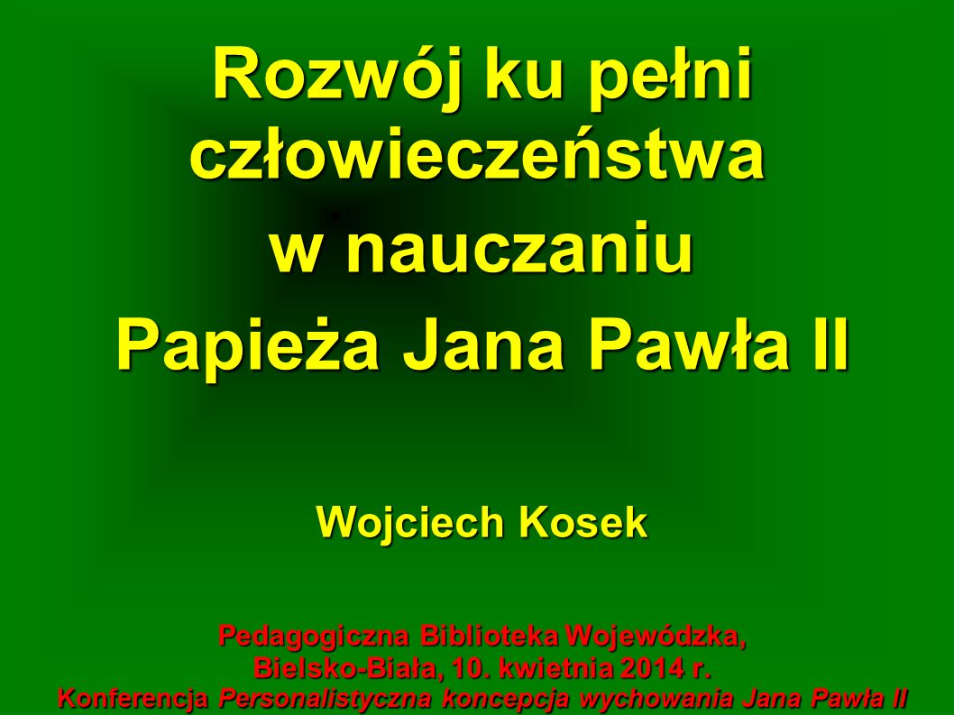 Rozwój ku pełni człowieczeństwa w nauczaniu Papieża Jana Pawła II Wojciech Kosek Pedagogiczna Biblioteka Wojewódzka, Bielsko-Biała, 10. kwietnia 2014