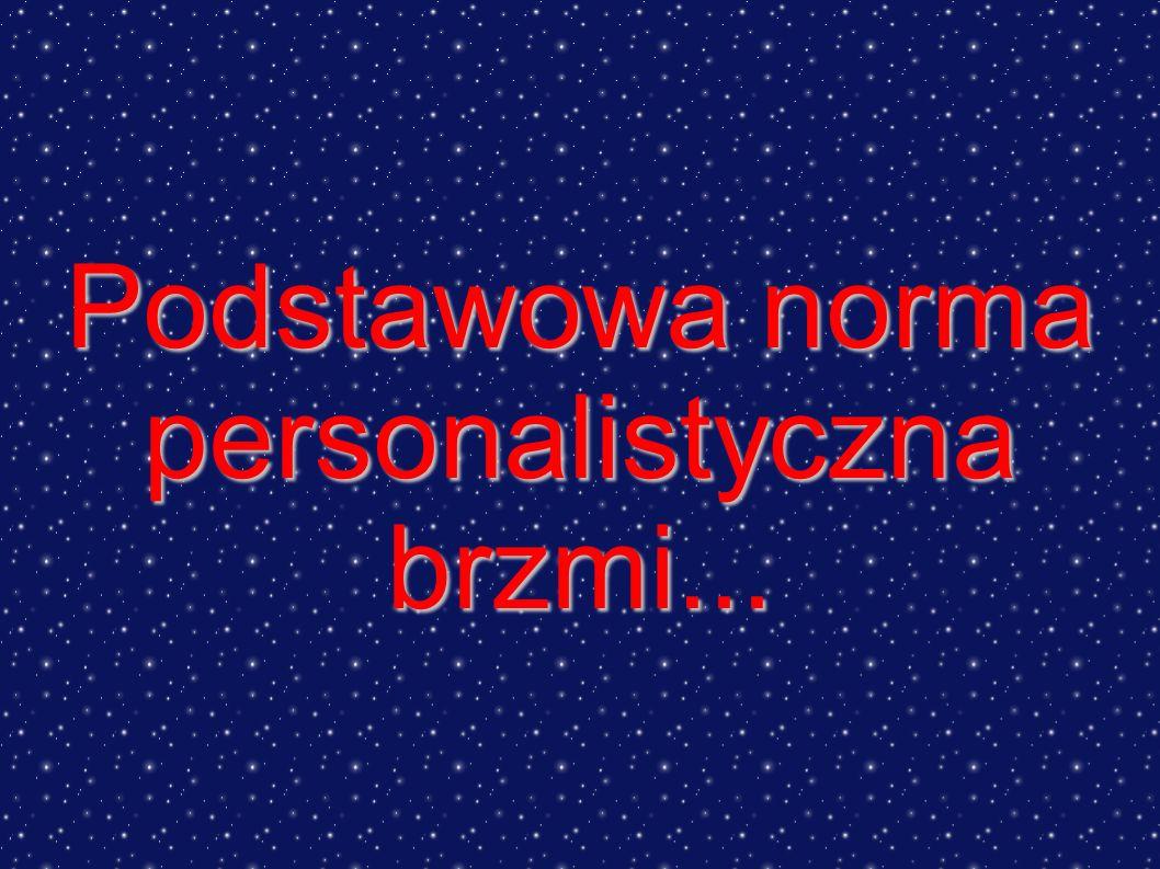Podstawowa norma personalistyczna brzmi...