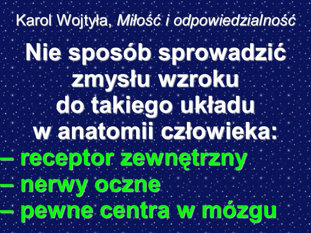 Karol Wojtyła, Miłość i odpowiedzialność Nie sposób sprowadzić zmysłu wzroku do takiego układu w anatomii człowieka: – receptor zewnętrzny – nerwy oczne – pewne centra w mózgu