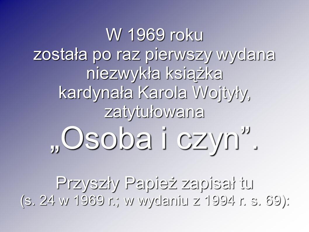 W 1969 roku została po raz pierwszy wydana niezwykła książka kardynała Karola Wojtyły, zatytułowana Osoba i czyn. Przyszły Papież zapisał tu (s. 24 w