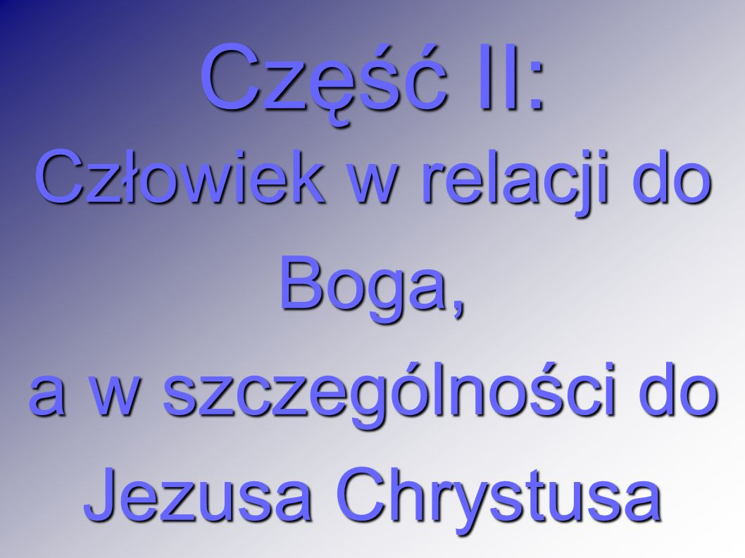 Część II: Człowiek w relacji do Boga, a w szczególności do Jezusa Chrystusa