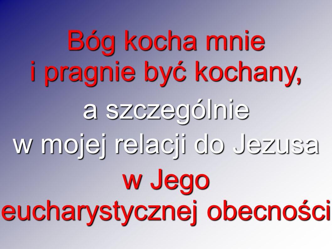 Bóg kocha mnie i pragnie być kochany, a szczególnie w mojej relacji do Jezusa w Jego eucharystycznej obecności