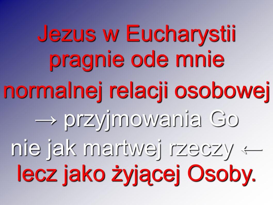 Jezus w Eucharystii pragnie ode mnie normalnej relacji osobowej przyjmowania Go przyjmowania Go nie jak martwej rzeczy nie jak martwej rzeczy lecz jako żyjącej Osoby.