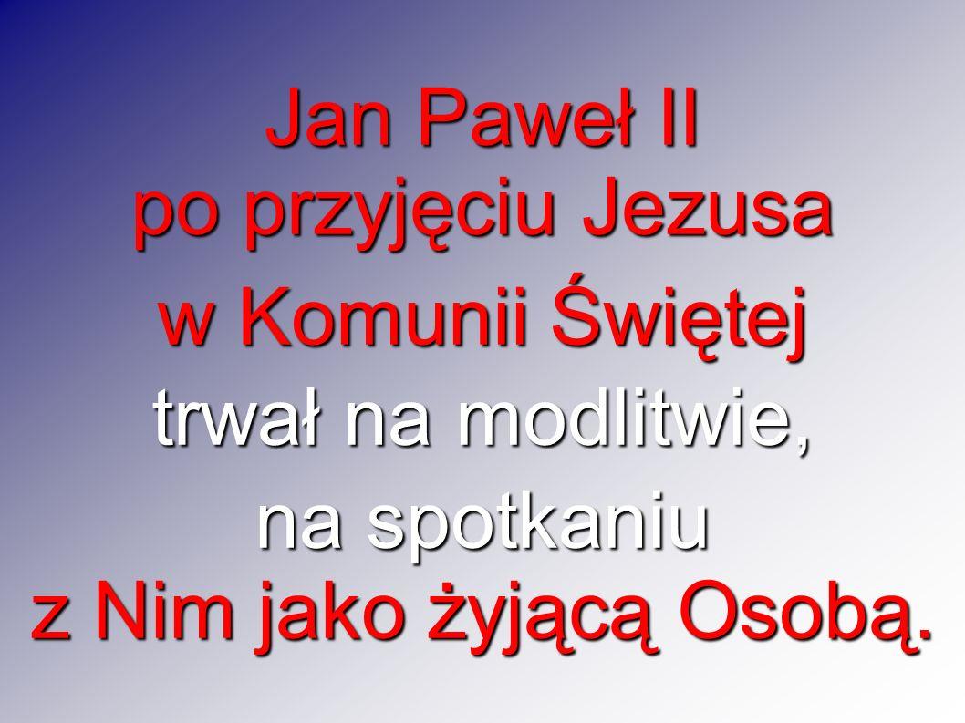 Jan Paweł II po przyjęciu Jezusa w Komunii Świętej trwał na modlitwie, na spotkaniu z Nim jako żyjącą Osobą.