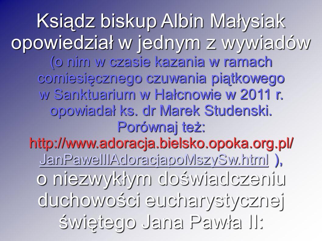 Ksiądz biskup Albin Małysiak opowiedział w jednym z wywiadów (o nim w czasie kazania w ramach comiesięcznego czuwania piątkowego w Sanktuarium w Hałcnowie w 2011 r.