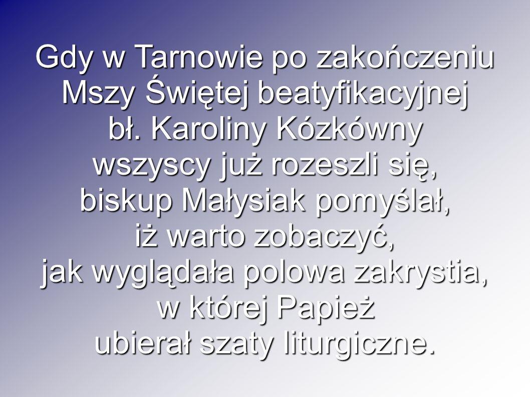 Gdy w Tarnowie po zakończeniu Mszy Świętej beatyfikacyjnej bł. Karoliny Kózkówny wszyscy już rozeszli się, biskup Małysiak pomyślał, iż warto zobaczyć