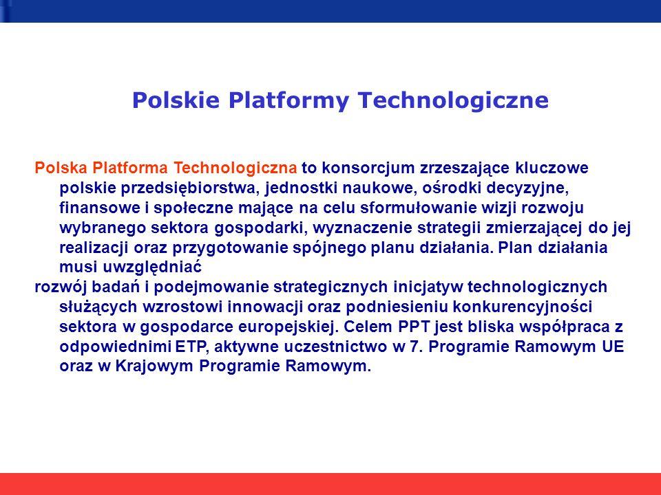 10 stycznia 2005 Inauguracja działalności, podpisanie porozumień 10 lutego 2005 Przekazanie propozycji do Krajowego Programu Ramowego 15 marca 2005 Powołanie Komitetu Koordynacyjnego PPT aktywny udział w strukturach Europejskich Platform Technologicznych, aktywny udział w definiowaniu i implementacji europejskich Strategicznych Agend Badawczych, aktywne uczestnictwo w Programach Ramowych UE, przygotowanie krajowego strategicznego, ambitnego programu badawczego nakierowanego na potrzeby przedsiębiorstw sektora, który stałby się elementem Krajowego Programu Ramowego, integracja kluczowych partnerów gospodarczych i badawczych, mobilizacja istotnych środków prywatnych i publicznych, optymalne wykorzystanie, z punktu widzenia wzrostu konkurencyjności gospodarki, funduszy strukturalnych (NPR 2004-2006, NPR 2007-2013), promocja i lobbing na korzyść danego sektora gospodarki, stworzenie odpowiedniej struktury zarządzającej.
