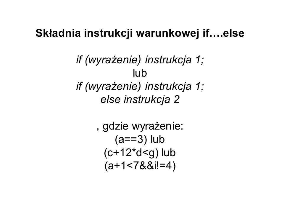 Składnia instrukcji warunkowej if….else if (wyrażenie) instrukcja 1; lub if (wyrażenie) instrukcja 1; else instrukcja 2, gdzie wyrażenie: (a==3) lub (