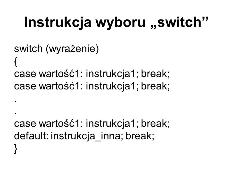 Instrukcja wyboru switch switch (wyrażenie) { case wartość1: instrukcja1; break;. case wartość1: instrukcja1; break; default: instrukcja_inna; break;