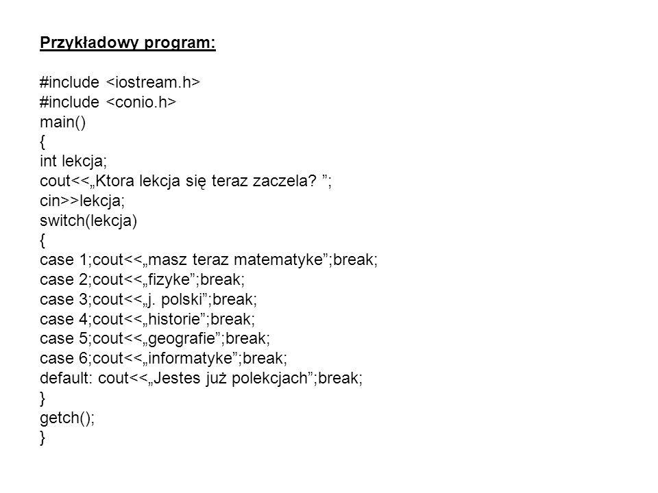 Przykładowy program: #include #include main() { int lekcja; cout >lekcja; switch(lekcja) { case 1;cout<<masz teraz matematyke;break; case 2;cout<<fizy