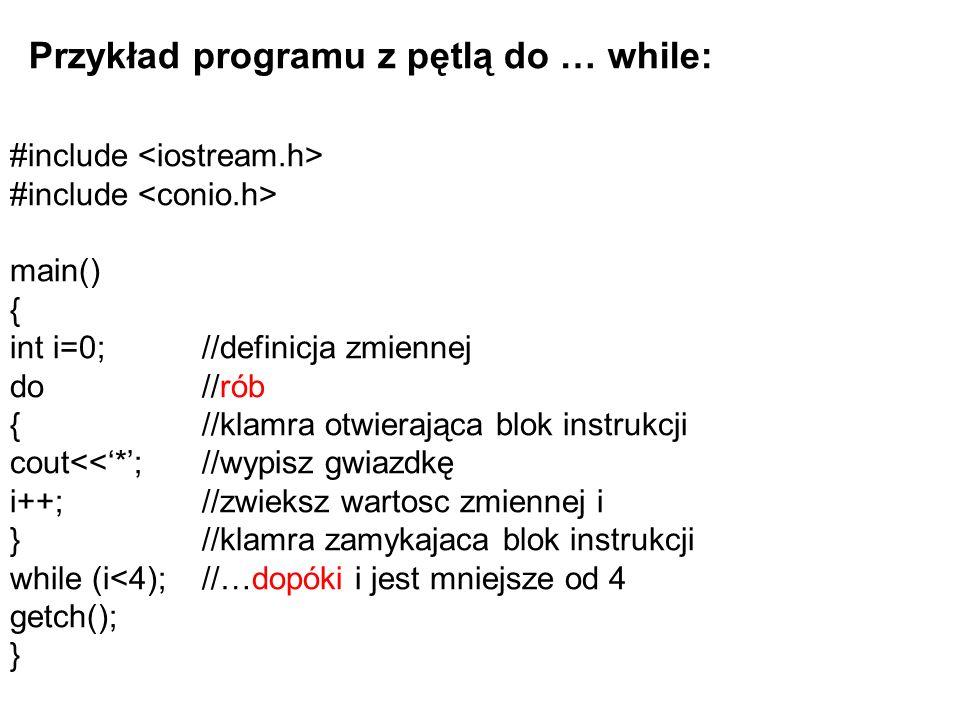 Inny przykład programu z pętlą do … while: #include #include main() { int i=4;//definicja zmiennej do//rób {//klamra otwierająca blok instrukcji cout<<*;//wypisz gwiazdkę i--;//zmniejsz wartosc zmiennej i }//klamra zamykajaca blok instrukcji while (i);//…dopóki wyrazenie ma wartosc rozna od 0 getch(); }