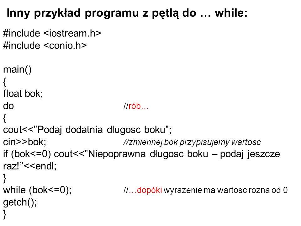 Inny przykład programu z pętlą do … while: #include #include main() { float bok; do //rób… { cout >bok; //zmiennej bok przypisujemy wartosc if (bok<=0