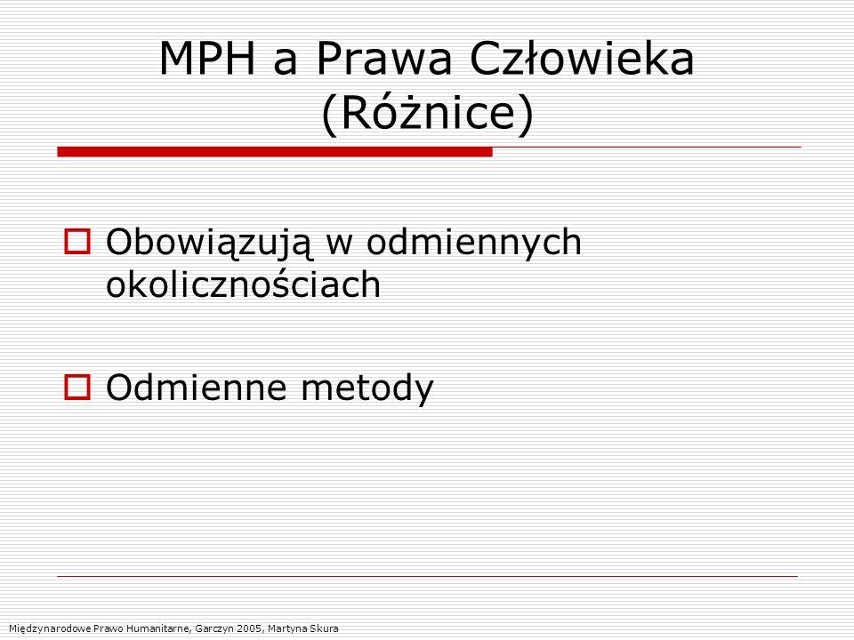 MPH a Prawa Człowieka (Różnice) Obowiązują w odmiennych okolicznościach Odmienne metody Międzynarodowe Prawo Humanitarne, Garczyn 2005, Martyna Skura
