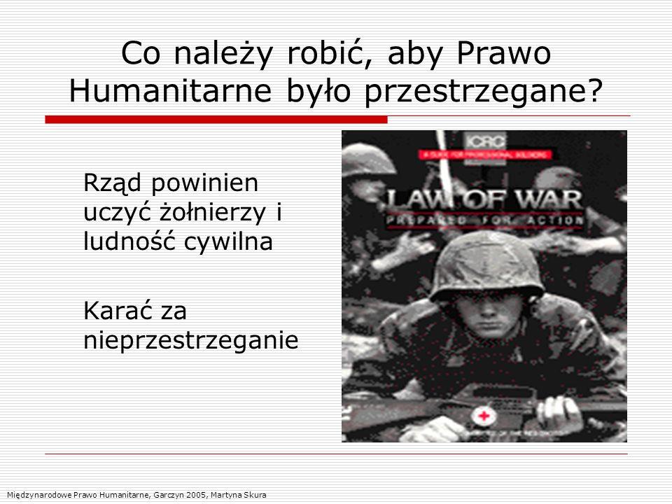Co należy robić, aby Prawo Humanitarne było przestrzegane? Rząd powinien uczyć żołnierzy i ludność cywilna Karać za nieprzestrzeganie Międzynarodowe P